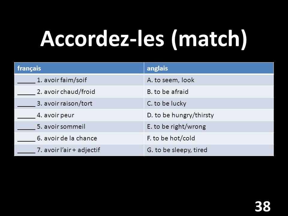 Accordez-les (match) françaisanglais _____ 1. avoir faim/soifA.