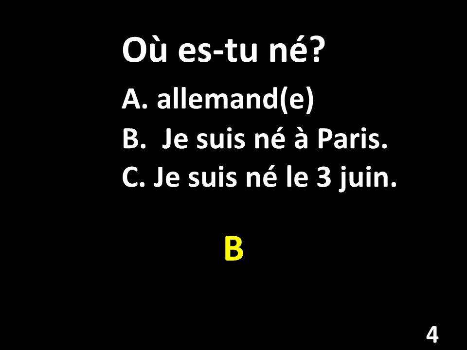 Où es-tu né A. allemand(e) B. Je suis né à Paris. C. Je suis né le 3 juin. B 4