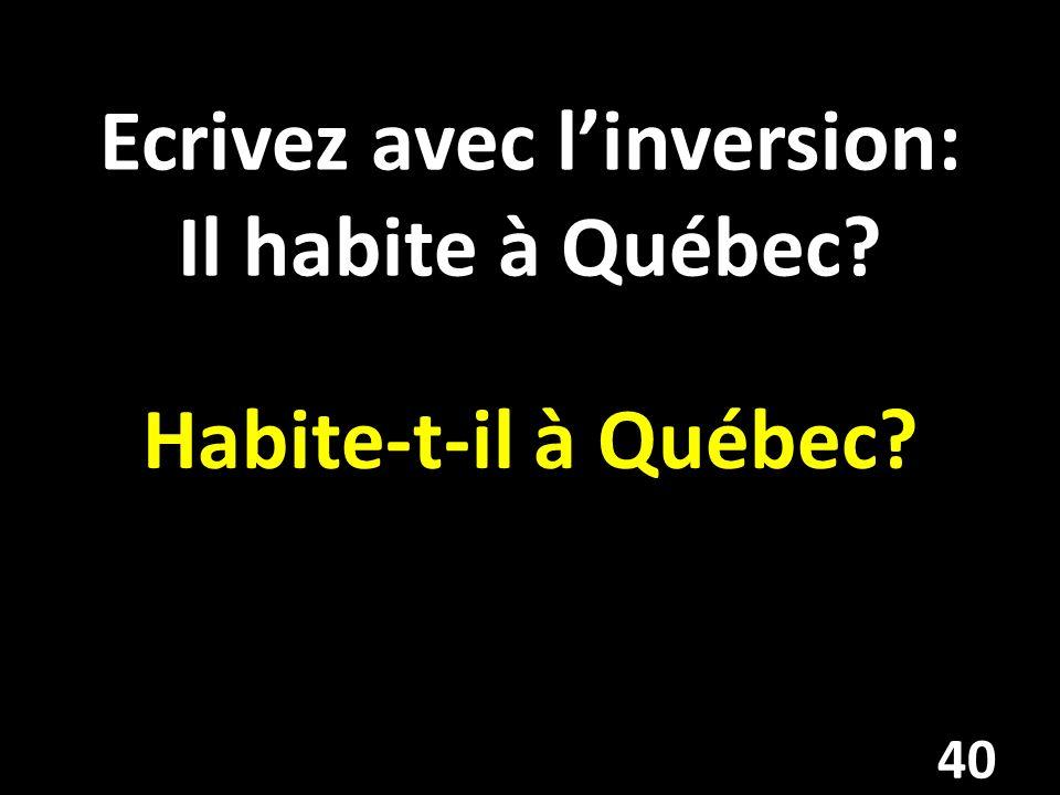 Ecrivez avec linversion: Il habite à Québec Habite-t-il à Québec 40