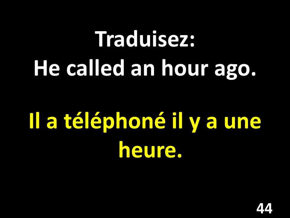 Traduisez: He called an hour ago. Il a téléphoné il y a une heure. 44