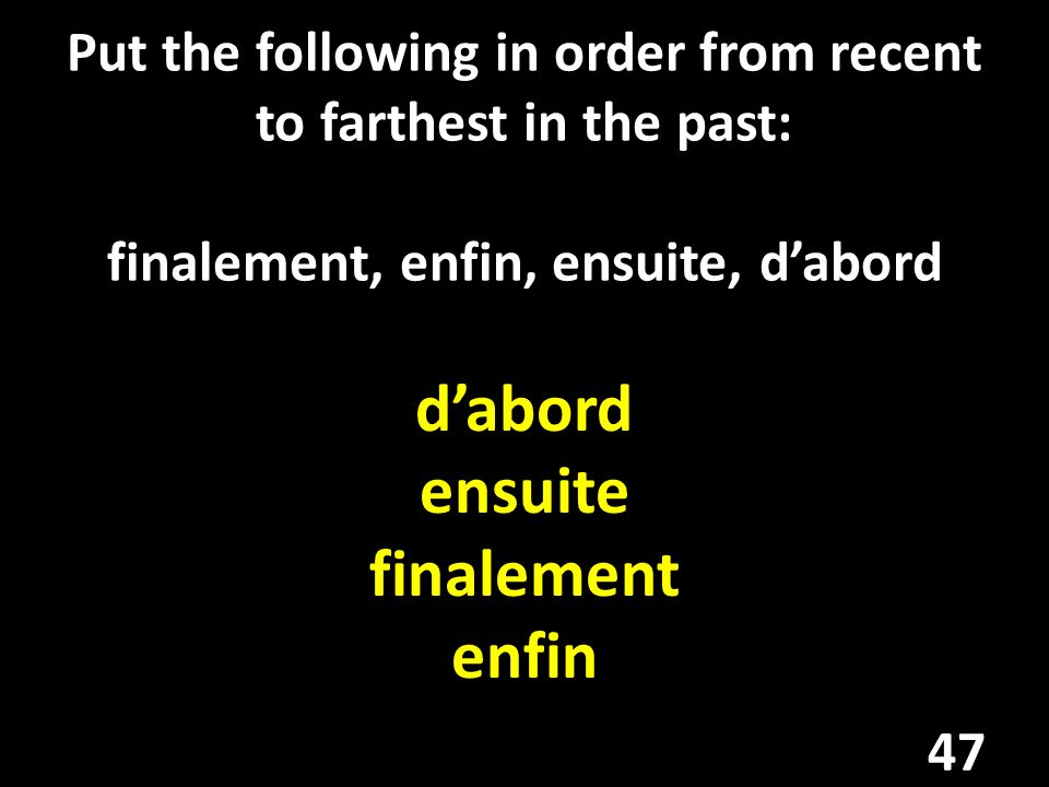 Put the following in order from recent to farthest in the past: finalement, enfin, ensuite, dabord dabord ensuite finalement enfin 47