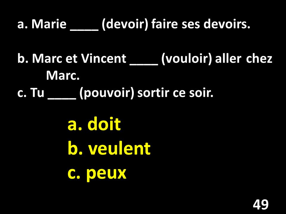 a. Marie ____ (devoir) faire ses devoirs. b. Marc et Vincent ____ (vouloir) aller chez Marc.