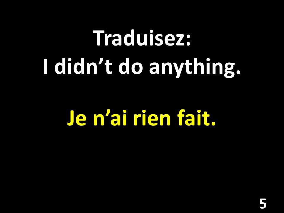 Traduisez: I didnt do anything. Je nai rien fait. 5