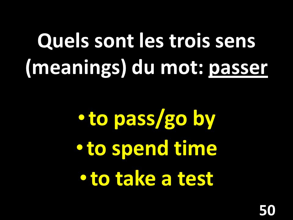 Quels sont les trois sens (meanings) du mot: passer to pass/go by to spend time to take a test 50