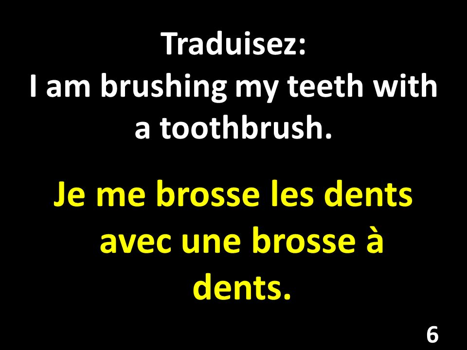 Traduisez: I am brushing my teeth with a toothbrush.