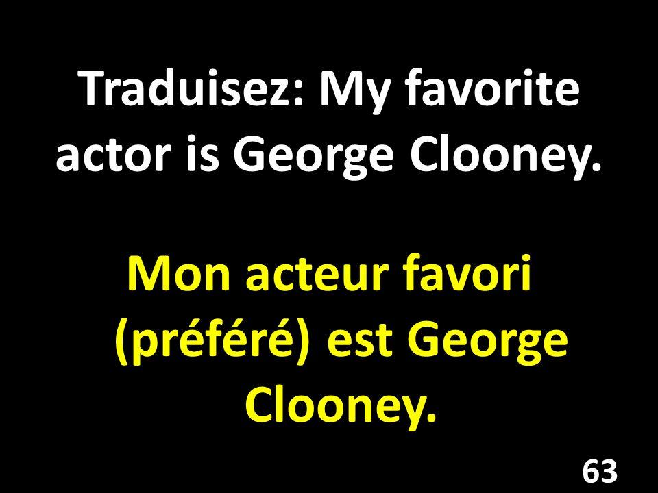 Traduisez: My favorite actor is George Clooney. Mon acteur favori (préféré) est George Clooney. 63