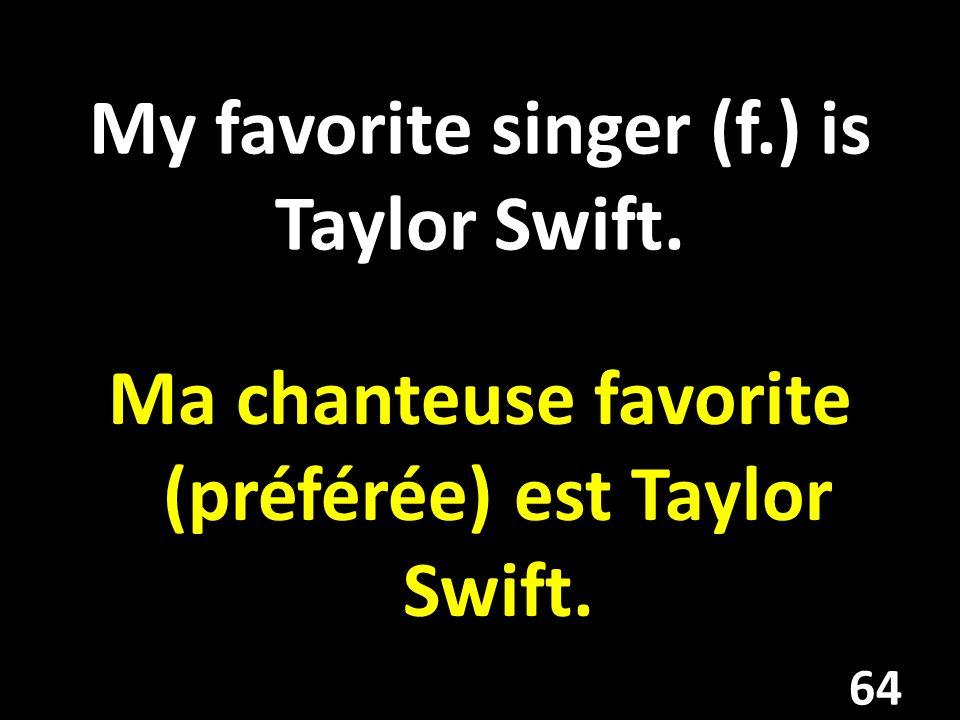 My favorite singer (f.) is Taylor Swift. Ma chanteuse favorite (préférée) est Taylor Swift. 64