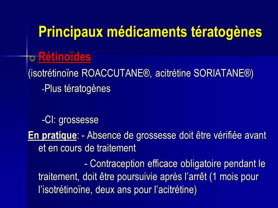 Principaux médicaments tératogènes Rétinoïdes Rétinoïdes (isotrétinoïne ROACCUTANE®, acitrétine SORIATANE®) - Plus tératogènes -CI: grossesse En prati