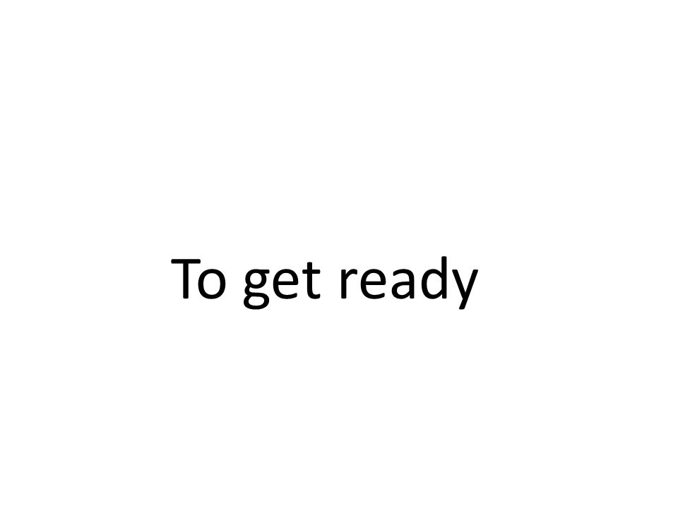 To get ready