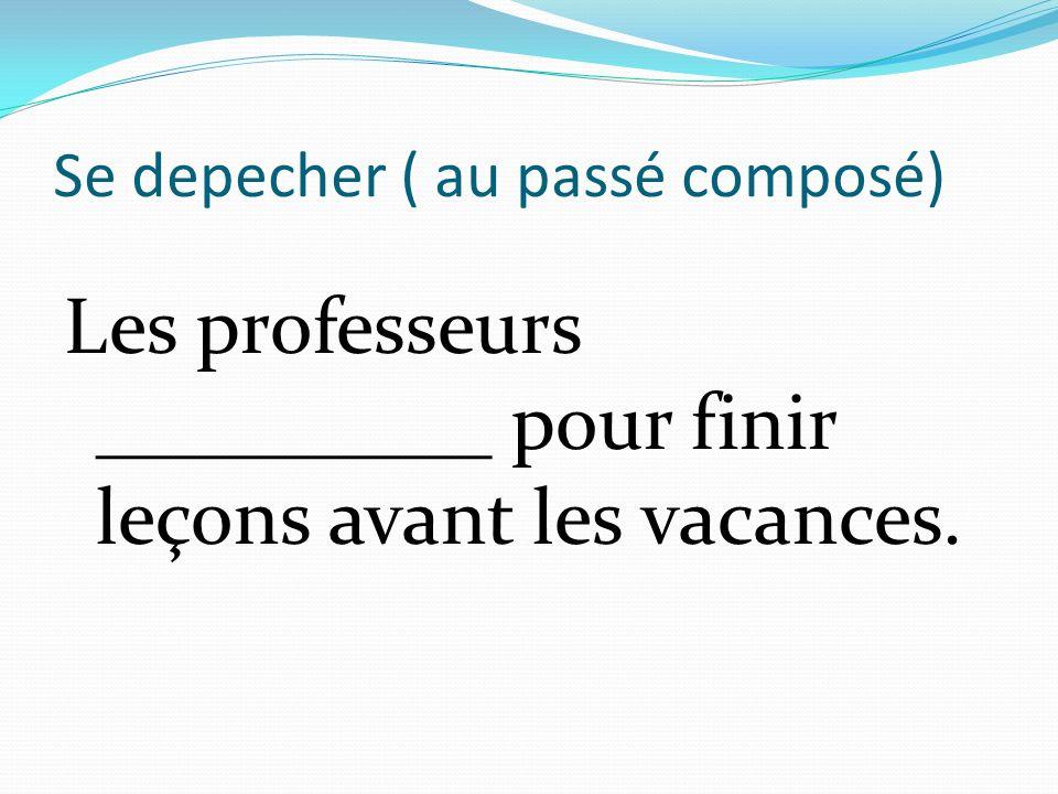 Se depecher ( au passé composé) Les professeurs __________ pour finir leçons avant les vacances.