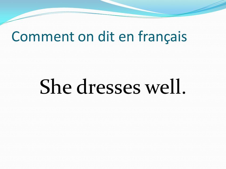 Comment on dit en français She dresses well.