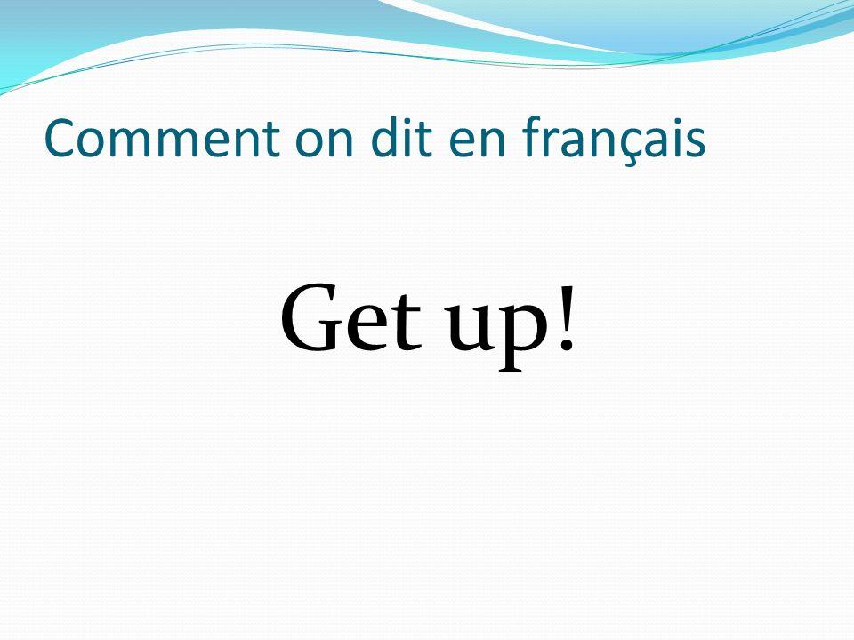 Comment on dit en français Get up!