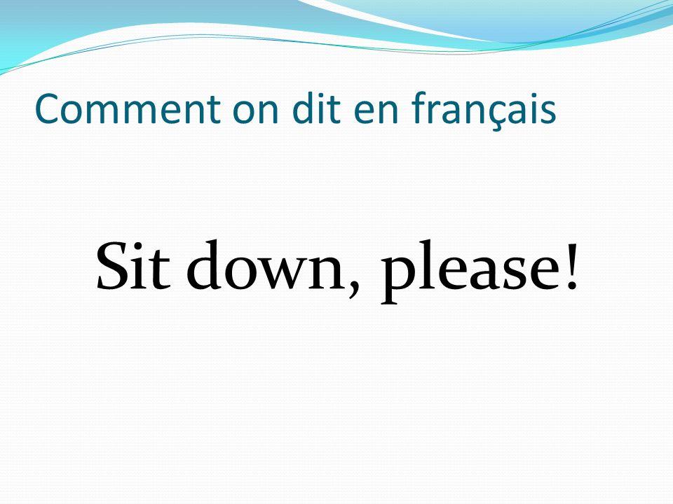 Comment on dit en français Sit down, please!