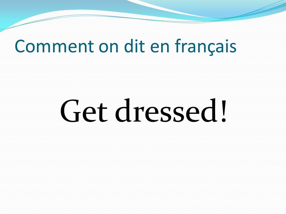 Comment on dit en français Get dressed!