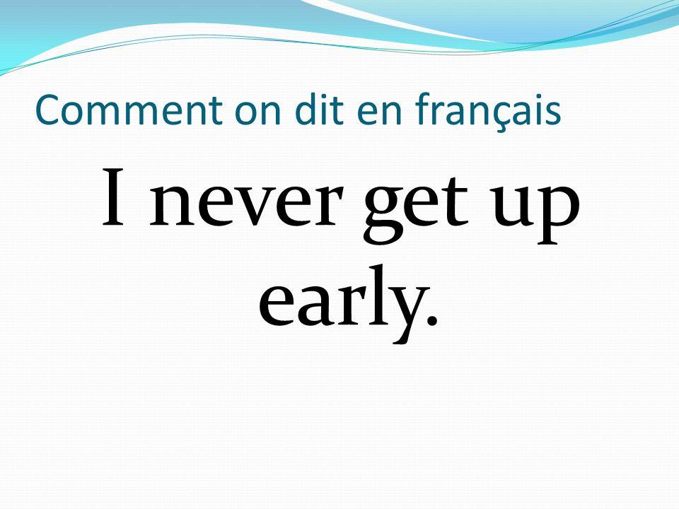 Comment on dit en français I never get up early.
