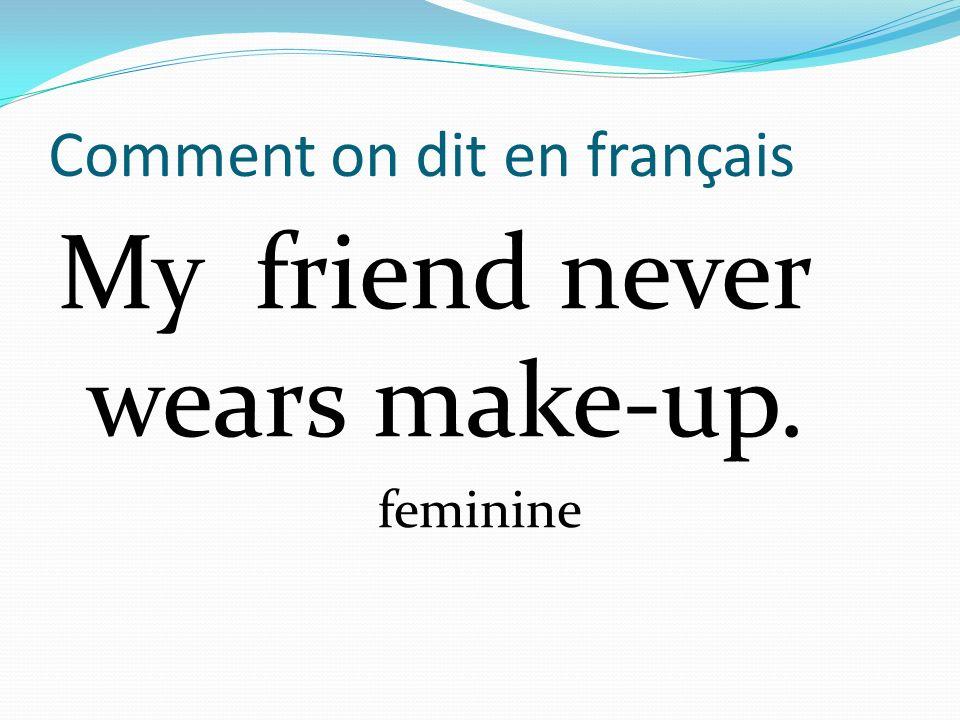 Comment on dit en français My friend never wears make-up. feminine