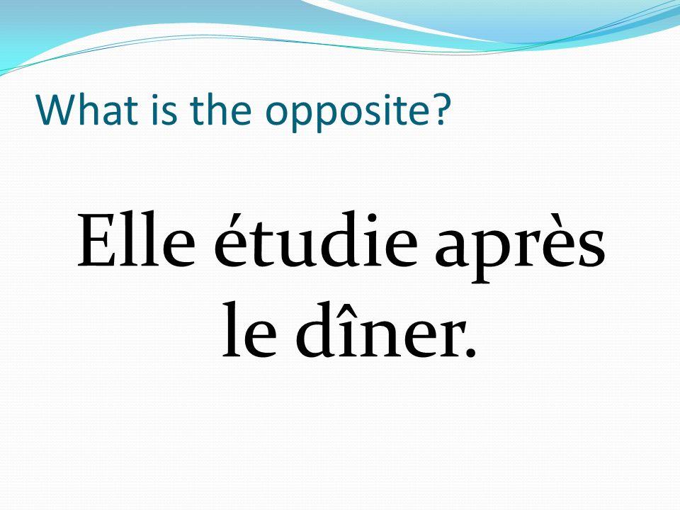 What is the opposite? Elle étudie après le dîner.