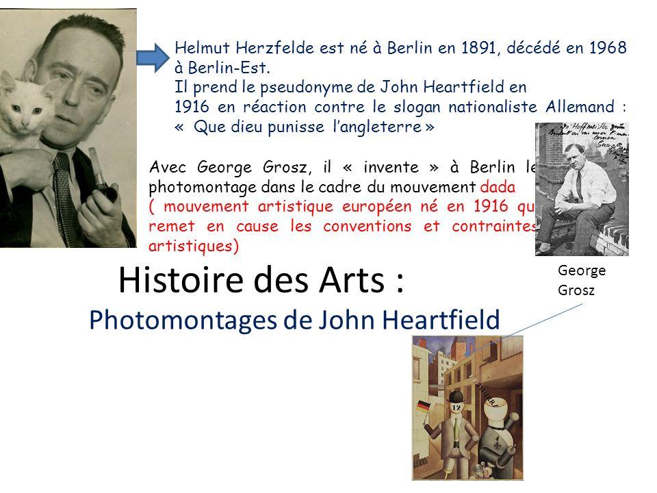 Histoire des Arts : Photomontages de John Heartfield Helmut Herzfelde est né à Berlin en 1891, décédé en 1968 à Berlin-Est. Il prend le pseudonyme de