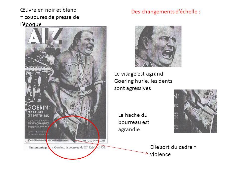 Le visage est agrandi Goering hurle, les dents sont agressives Des changements déchelle : La hache du bourreau est agrandie Œuvre en noir et blanc = coupures de presse de lépoque Elle sort du cadre = violence