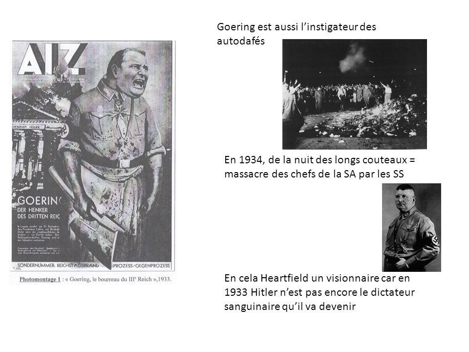 Goering est aussi linstigateur des autodafés En 1934, de la nuit des longs couteaux = massacre des chefs de la SA par les SS En cela Heartfield un visionnaire car en 1933 Hitler nest pas encore le dictateur sanguinaire quil va devenir