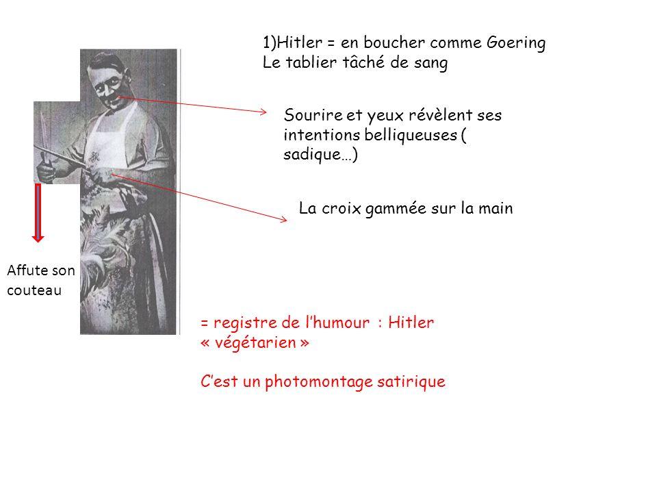 1)Hitler = en boucher comme Goering Le tablier tâché de sang La croix gammée sur la main Sourire et yeux révèlent ses intentions belliqueuses ( sadique…) = registre de lhumour : Hitler « végétarien » Cest un photomontage satirique Affute son couteau