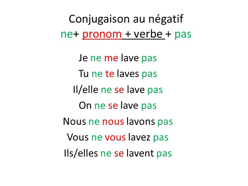 Conjugaison au négatif ne+ pronom + verbe + pas Je ne me lave pas Tu ne te laves pas Il/elle ne se lave pas On ne se lave pas Nous ne nous lavons pas