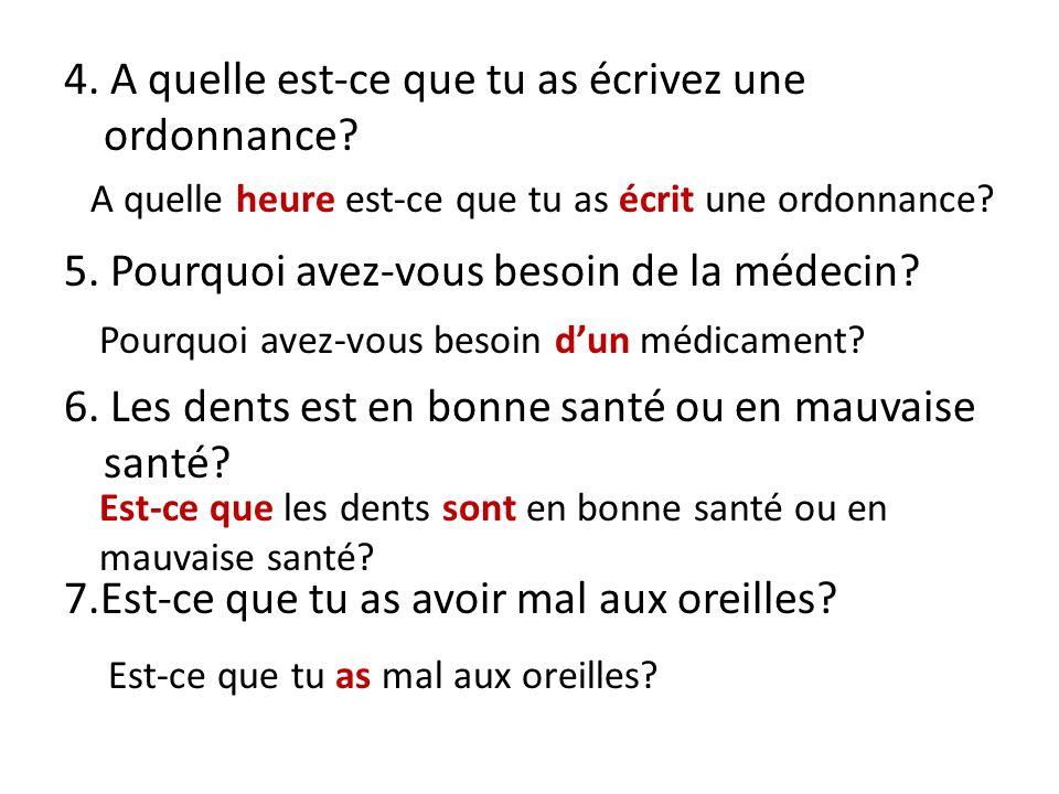 4. A quelle est-ce que tu as écrivez une ordonnance? 5. Pourquoi avez-vous besoin de la médecin? 6. Les dents est en bonne santé ou en mauvaise santé?