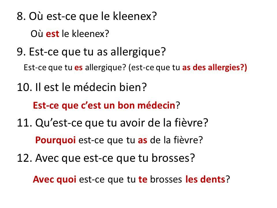 8. Où est-ce que le kleenex? 9. Est-ce que tu as allergique? 10. Il est le médecin bien? 11. Quest-ce que tu avoir de la fièvre? 12. Avec que est-ce q