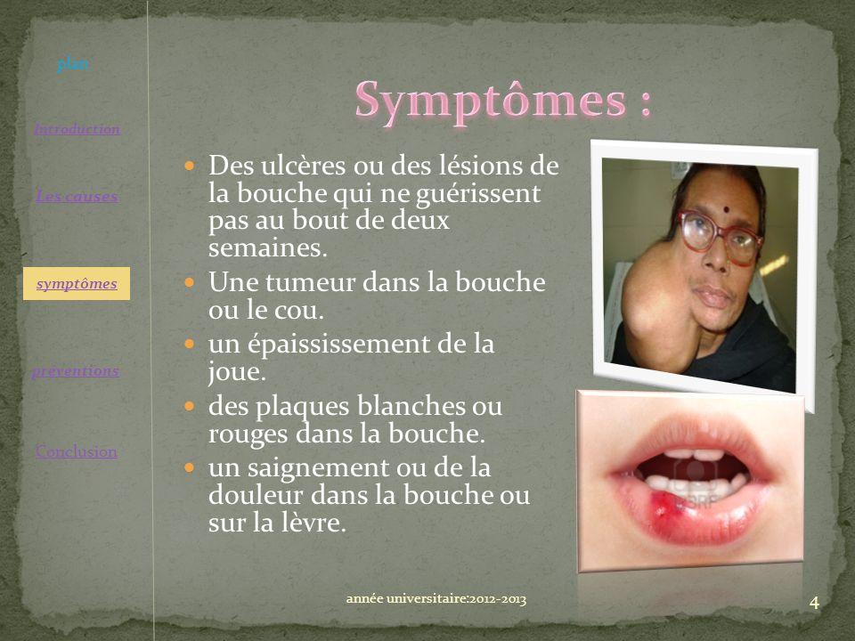 Des ulcères ou des lésions de la bouche qui ne guérissent pas au bout de deux semaines. Une tumeur dans la bouche ou le cou. un épaississement de la j