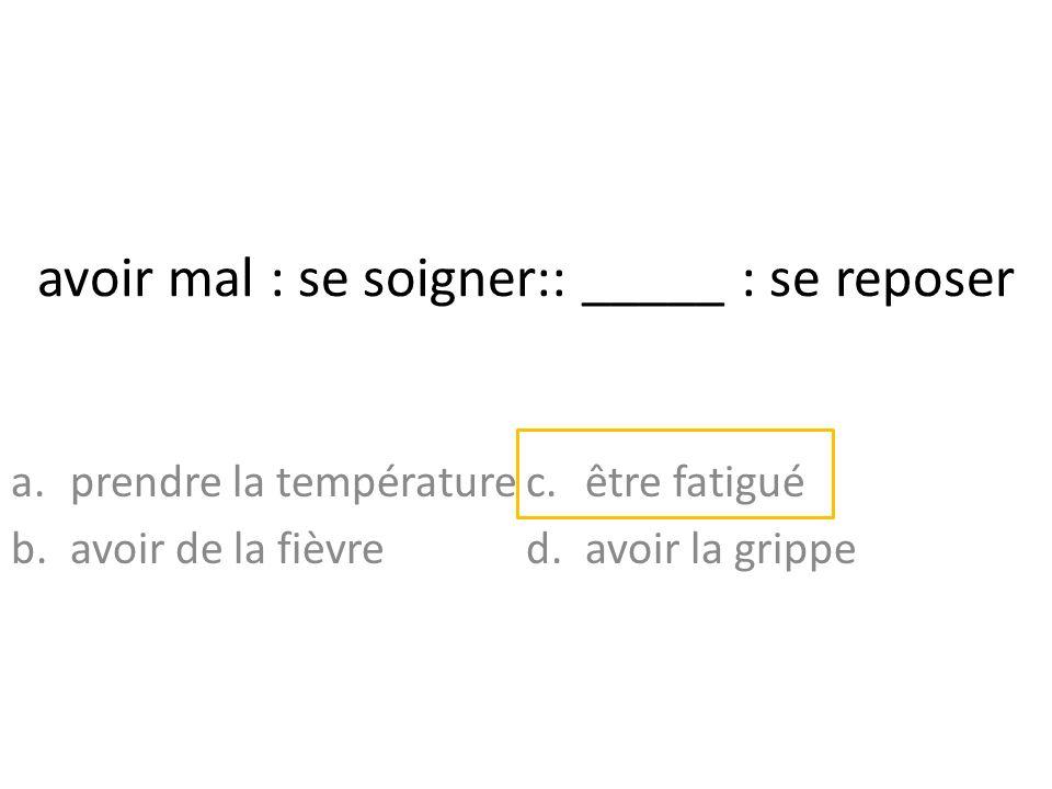 avoir mal : se soigner:: _____ : se reposer a.prendre la température b.avoir de la fièvre c.être fatigué d.avoir la grippe