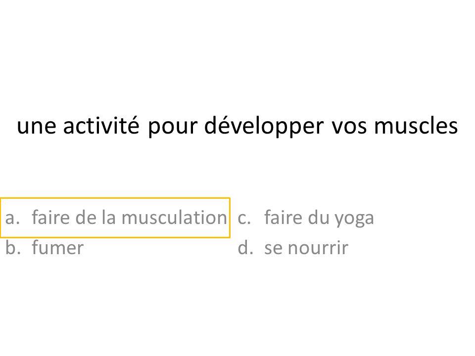 une activité pour développer vos muscles a.faire de la musculation b.fumer c.faire du yoga d.se nourrir