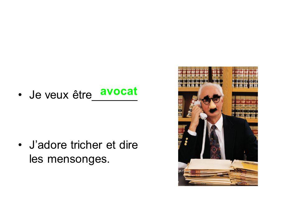 Je veux être_______ Jadore tricher et dire les mensonges. avocat