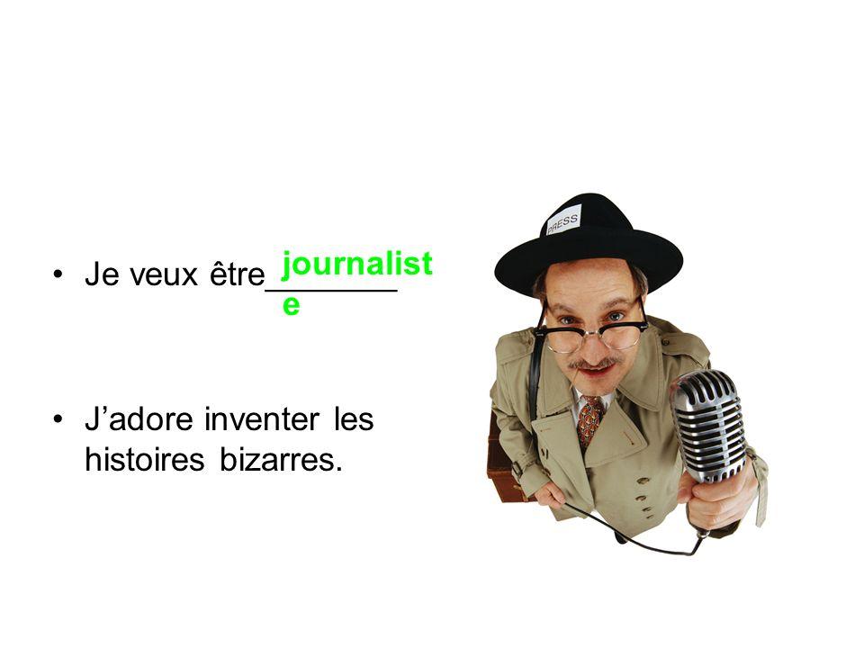 Je veux être_______ Jadore inventer les histoires bizarres. journalist e