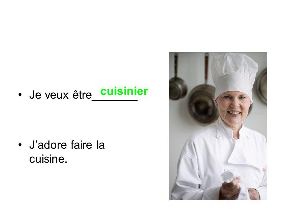 Je veux être_______ Jadore faire la cuisine. cuisinier