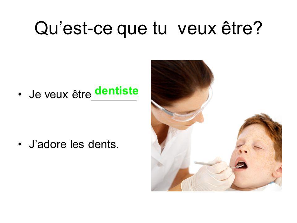Je veux être_______ Jadore les dents. dentiste Quest-ce que tu veux être?