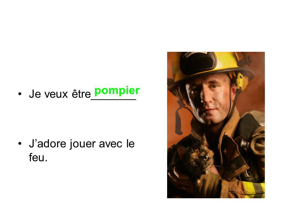 Je veux être_______ Jadore jouer avec le feu. pompier