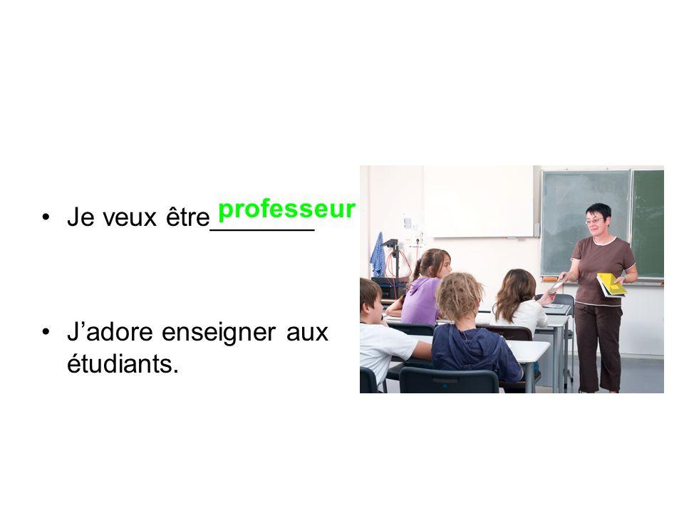 Je veux être_______ Jadore enseigner aux étudiants. professeur