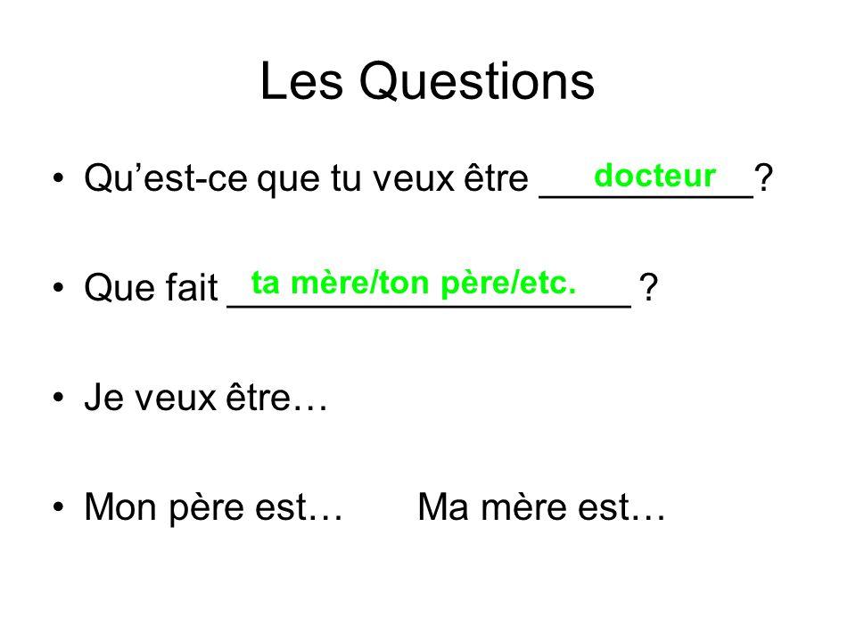 Les Questions Quest-ce que tu veux être __________? Que fait ___________________ ? Je veux être… Mon père est… Ma mère est… docteur ta mère/ton père/e