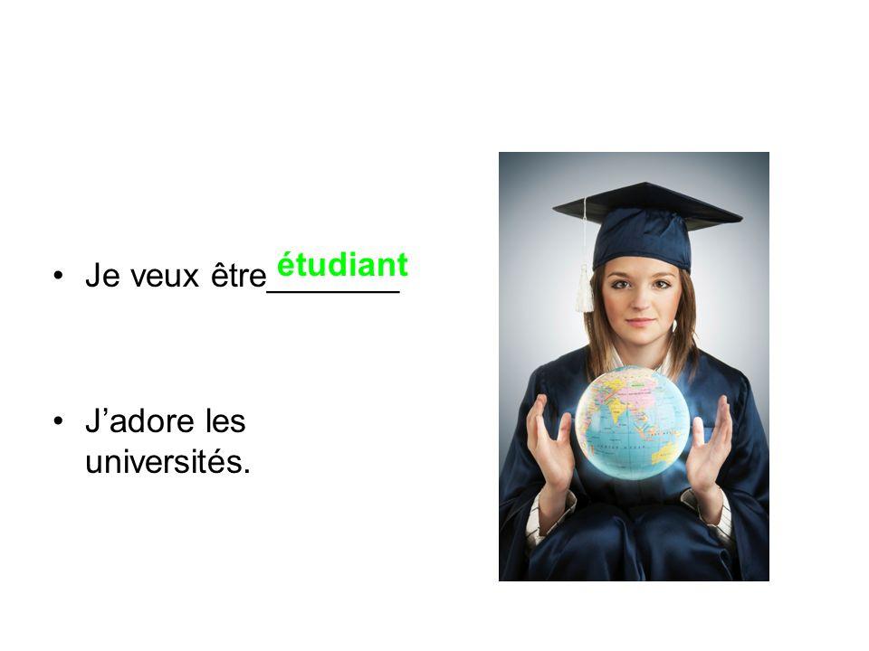 Je veux être_______ Jadore les universités. étudiant