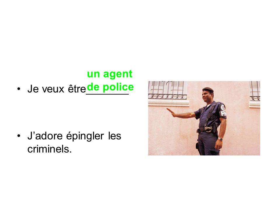 Je veux être_______ Jadore épingler les criminels. un agent de police