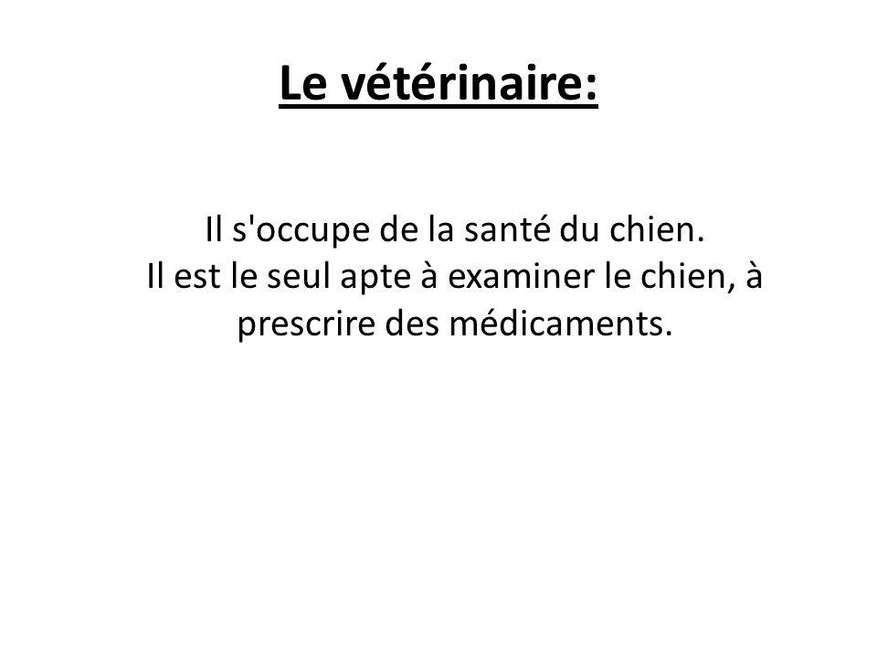 Le vétérinaire: Il s'occupe de la santé du chien. Il est le seul apte à examiner le chien, à prescrire des médicaments.