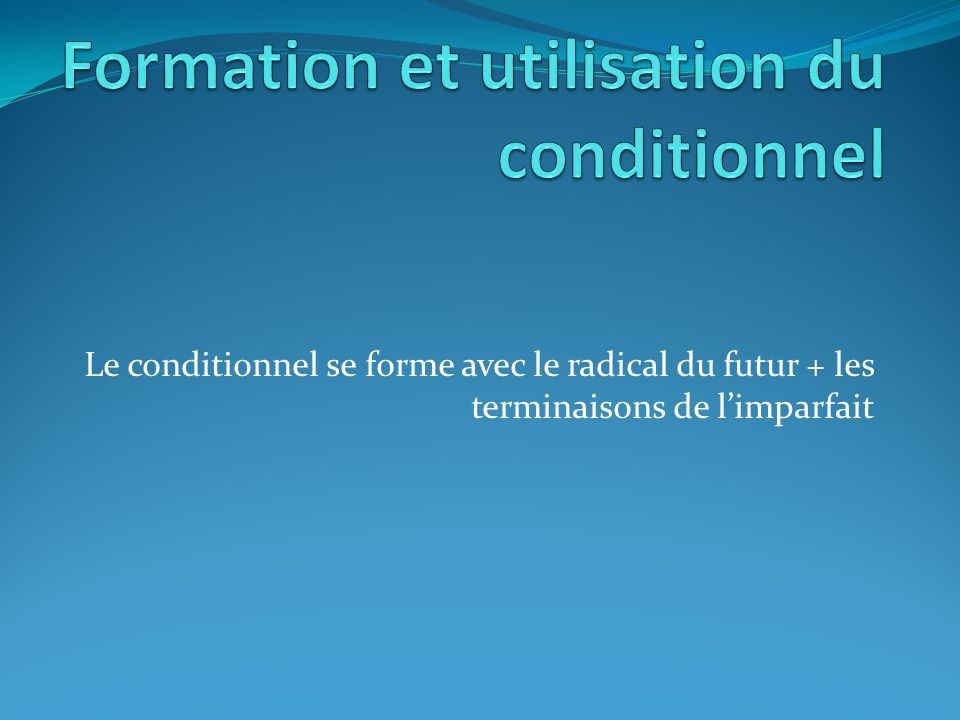 Le conditionnel se forme avec le radical du futur + les terminaisons de limparfait