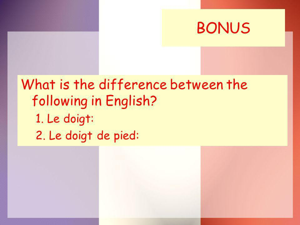 BONUS What is the difference between the following in English 1. Le doigt: 2. Le doigt de pied: