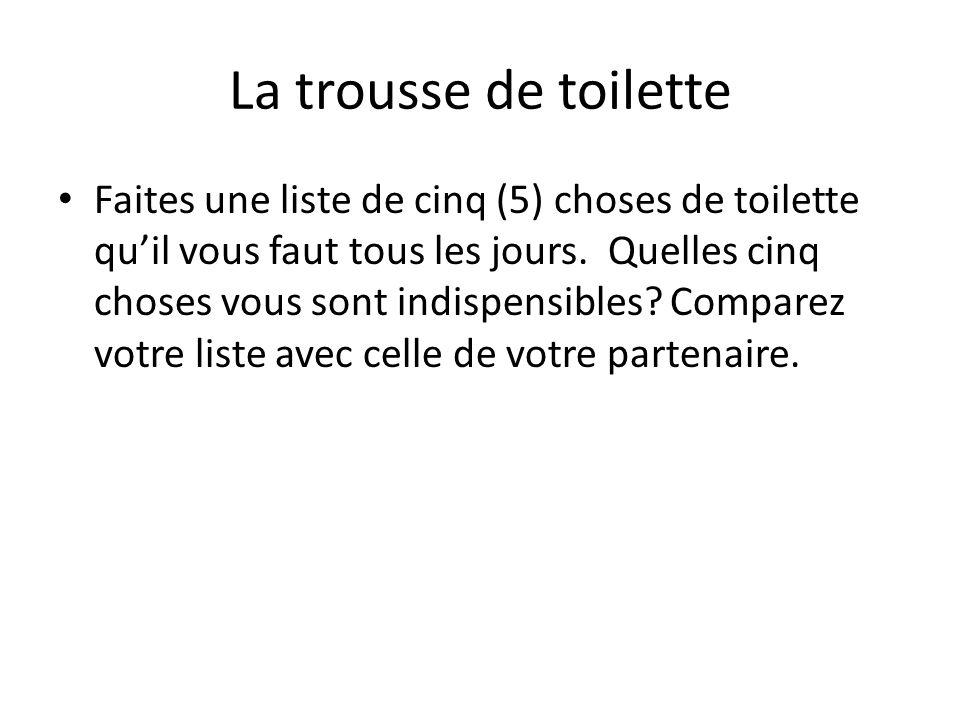 La trousse de toilette Faites une liste de cinq (5) choses de toilette quil vous faut tous les jours. Quelles cinq choses vous sont indispensibles? Co