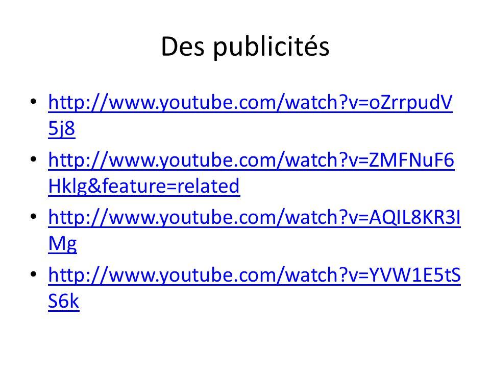 Des publicités http://www.youtube.com/watch?v=oZrrpudV 5j8 http://www.youtube.com/watch?v=oZrrpudV 5j8 http://www.youtube.com/watch?v=ZMFNuF6 Hklg&feature=related http://www.youtube.com/watch?v=ZMFNuF6 Hklg&feature=related http://www.youtube.com/watch?v=AQIL8KR3I Mg http://www.youtube.com/watch?v=AQIL8KR3I Mg http://www.youtube.com/watch?v=YVW1E5tS S6k http://www.youtube.com/watch?v=YVW1E5tS S6k