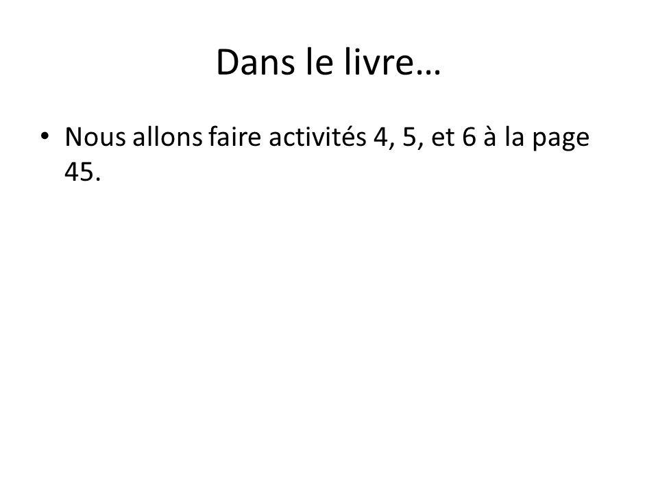 Dans le livre… Nous allons faire activités 4, 5, et 6 à la page 45.