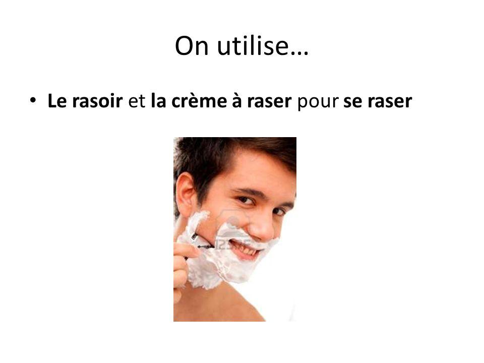 On utilise… Le rasoir et la crème à raser pour se raser