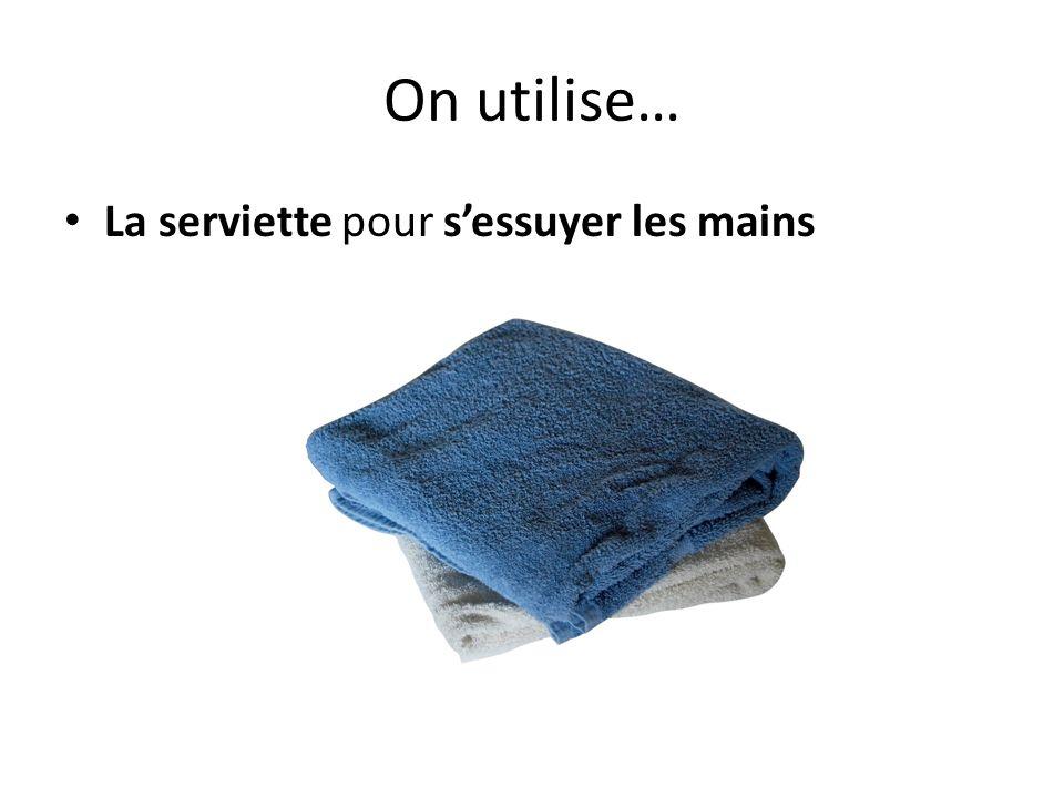 On utilise… La serviette pour sessuyer les mains
