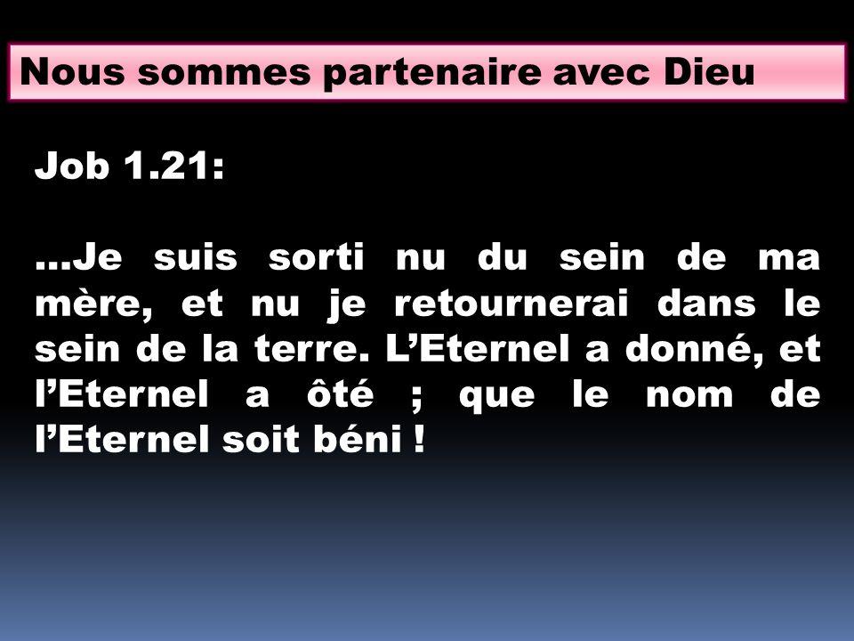 Nous sommes partenaire avec Dieu Job 1.21: …Je suis sorti nu du sein de ma mère, et nu je retournerai dans le sein de la terre.