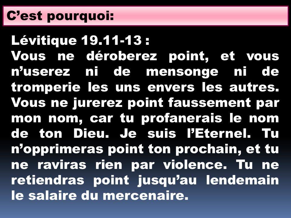 Cest pourquoi: Lévitique 19.11-13 : Vous ne déroberez point, et vous nuserez ni de mensonge ni de tromperie les uns envers les autres.